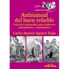 Antimanual del buen rebelde. Guía de la contrapolítica para subalternos, anticapitalista y antisistémicos
